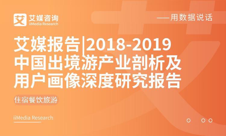 艾媒报告 |2018-2019年中国出境游产业剖析及用户画像深度研究报告