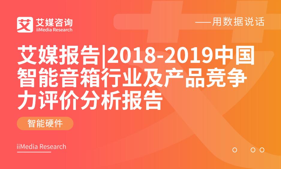 艾媒报告 |2018-2019中国智能音箱行业及产品竞争力评价分析报告