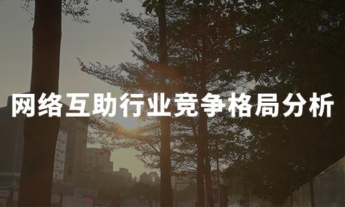2020上半年中国网络互助行业竞争格局及类型分析