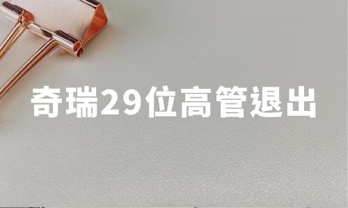奇瑞混改进行时:29位高管集体退出,青岛五道口入主,注册资本增至54.69亿