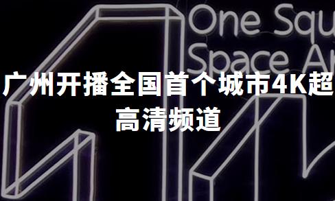 广州开播全国首个城市4K超高清频道,4K产业发展前景可期