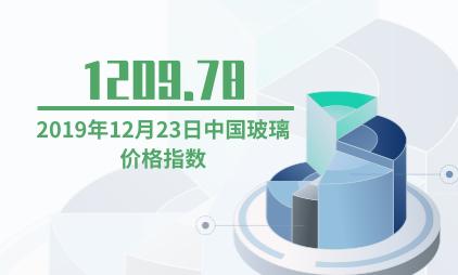 玻璃行业数据分析:2019年12月23日中国玻璃价格指数为1209.78