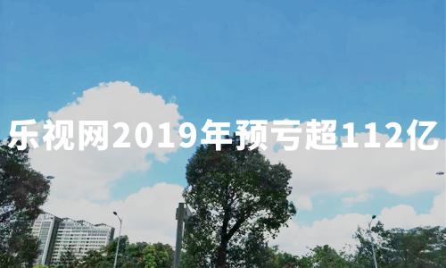 三年亏损近300亿!乐视网2019年预亏超112亿,退市几成定局