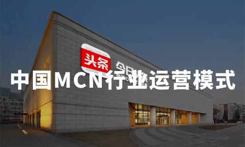 2019-2020中国MCN行业运营模式、产业链及盈利模式分析