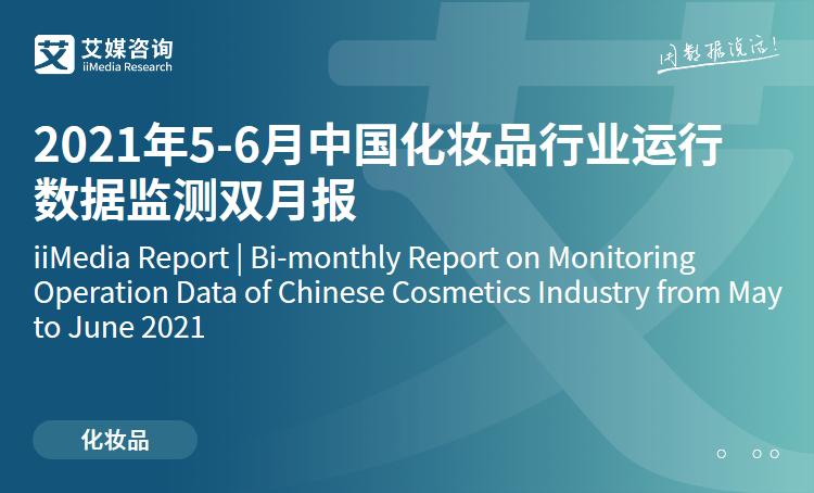 艾媒咨询|2021年5-6月中国化妆品行业运行数据监测双月报
