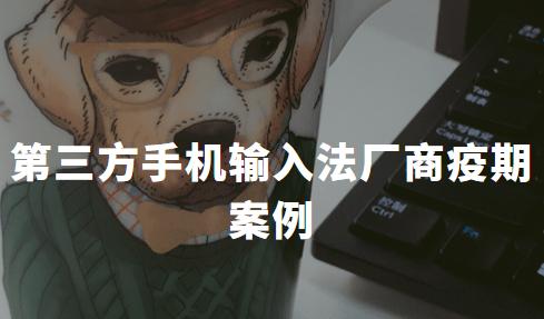 2020中国第三方手机输入法厂商疫期案例分析——百度输入法、搜狗输入法、讯飞输入法