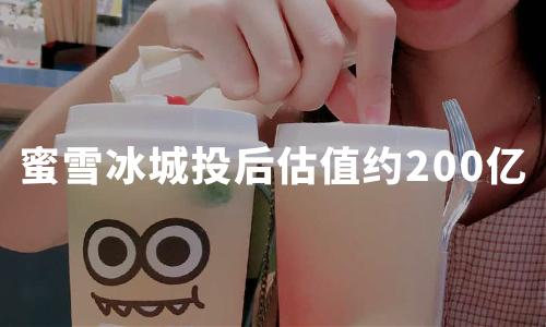 """""""奶茶界拼多多""""蜜雪冰城将完成10-20亿融资,投后估值约200亿"""