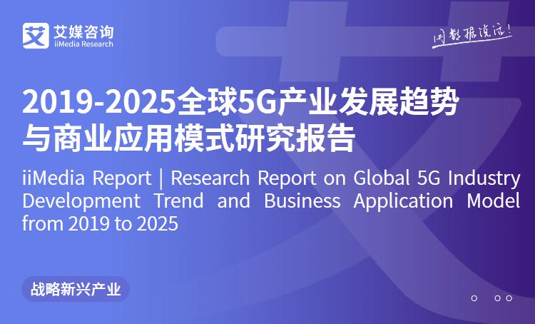 艾媒报告 |2019-2025全球5G产业发展趋势与商业应用模式研究报告