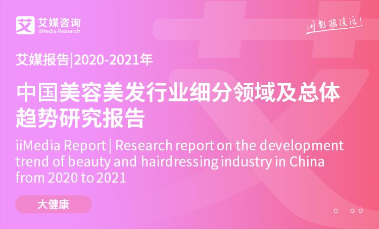 艾媒报告|2020-2021年中国美容美发行业细分领域及总体趋势研究报告