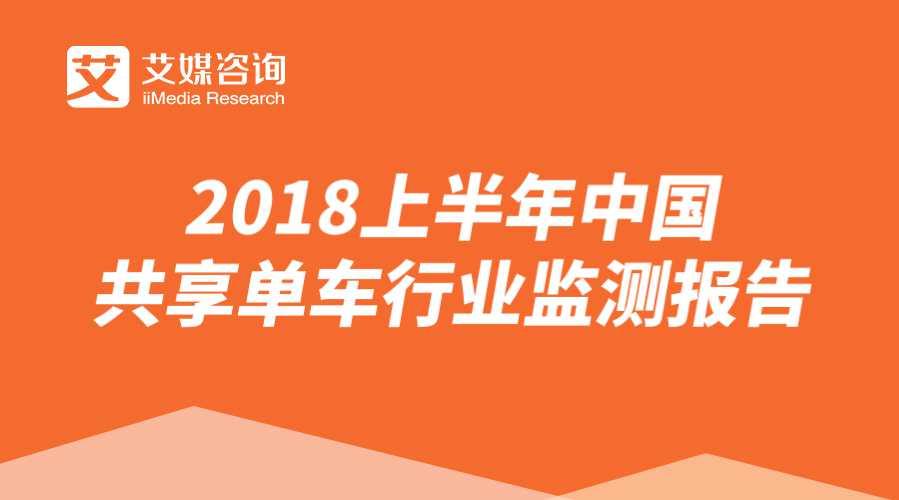 艾媒报告   2018上半年中国共享单车行业监测报告