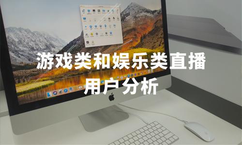 2019-2020中国在线直播行业游戏和娱乐类直播平台用户分析