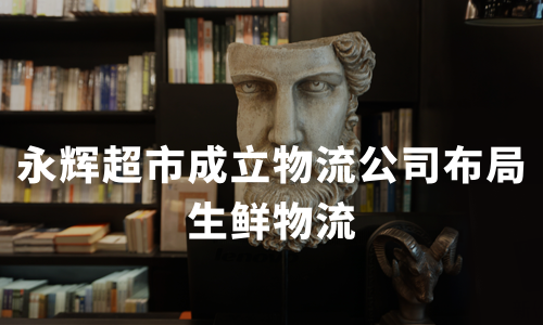 永辉超市成立物流公司布局生鲜物流,中国社区生鲜行业困局及趋势分析