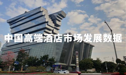 2020H1中国高端酒店市场发展数据、品牌规模及典型企业分析