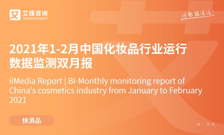 艾媒咨询|2021年1-2月中国化妆品行业运行数据监测双月报