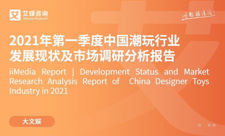 艾媒咨询|2021年第一季度中国潮玩行业发展现状及市场调研分析报告