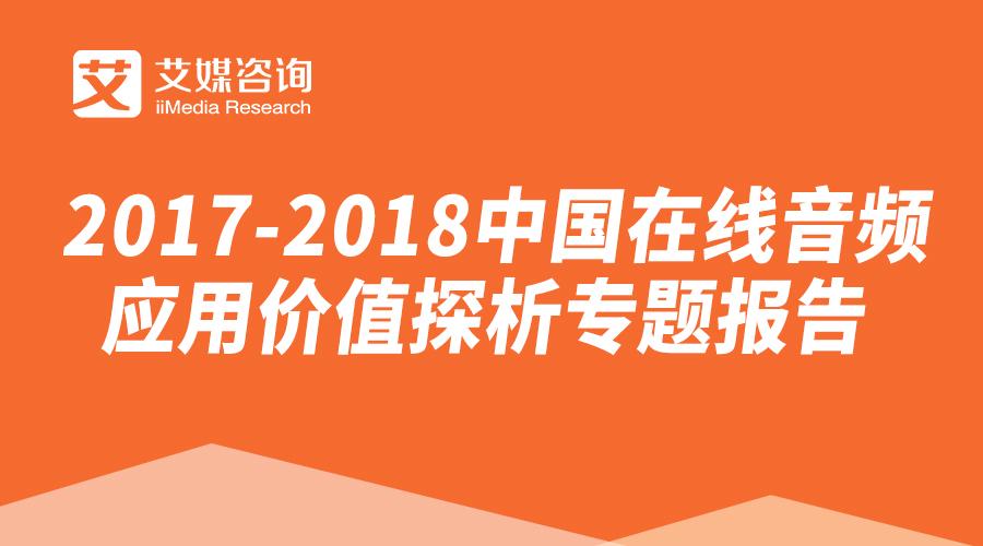 艾媒报告 | 2017-2018中国在线音频应用价值探析专题报告