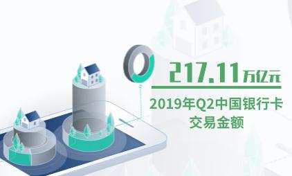 银行行业数据分析:2019年Q2中国银行卡交易金额为217.11万亿元