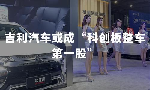 """吉利汽车或成""""科创板整车第一股"""",拟投资总额为204.25亿元"""