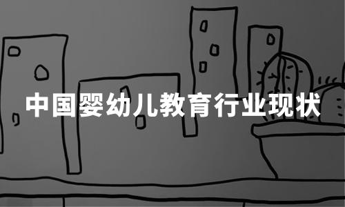 2020年中国婴幼儿教育行业现状、市场数据及典型机构案例分析