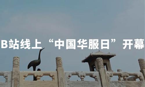 """B站线上""""中国华服日""""开幕,中国汉服产业发展推动因素及趋势分析"""