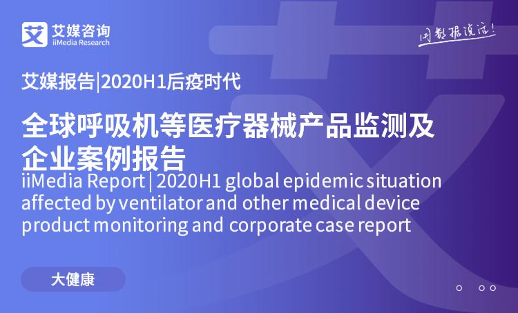 艾媒报告|2020H1后疫时代全球呼吸机等医疗器械产品监测及企业案例报告