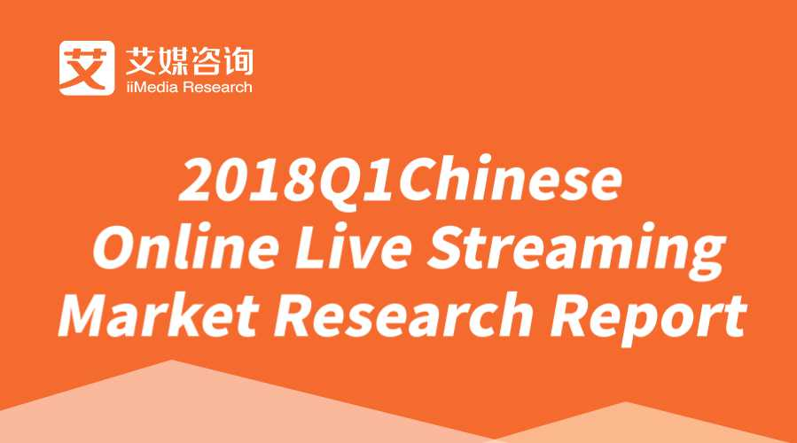 iiMedia Report | 2018Q1 Chinese Online Live Streaming Industry Research Report