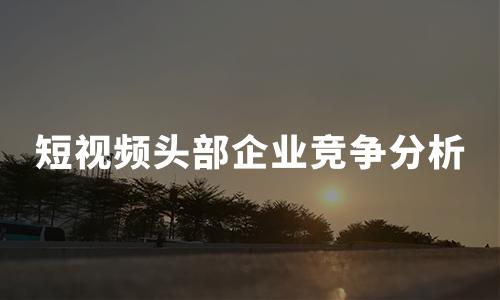 2020年中国短视频头部企业竞争对比分析