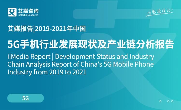 艾媒报告|2019-2021年中国5G手机行业发展现状及产业链分析报告