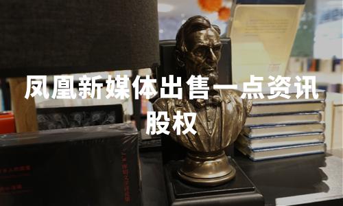 最新进展!凤凰新媒体出售一点资讯股权,共收回3.5亿美金