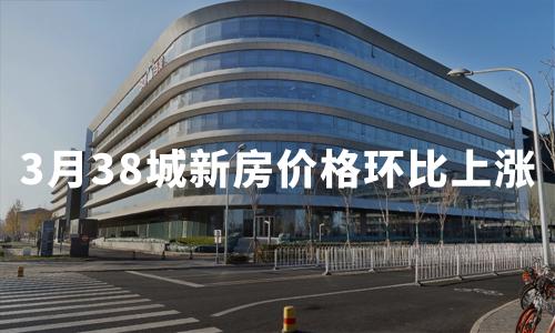 3月38城新房价格环比上涨,西宁涨幅领跑全国!2020中国房地产行业发展趋势分析