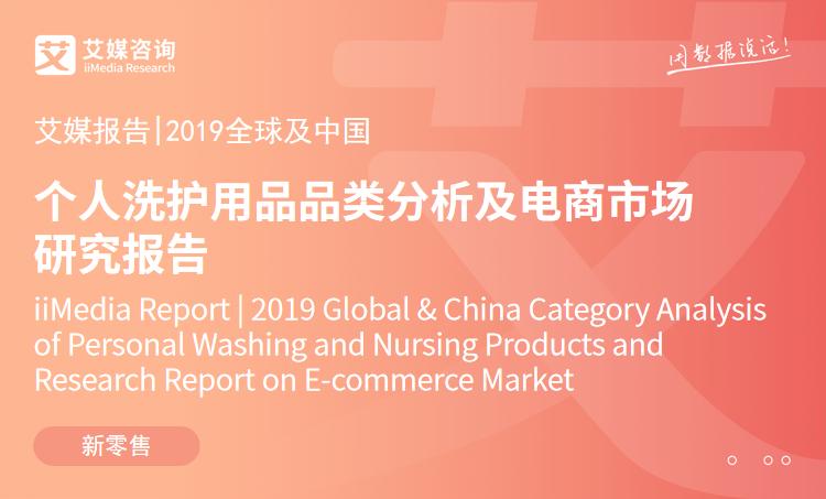艾媒报告 |2019全球及中国个人洗护用品品类分析及电商市场研究报告