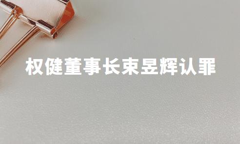 权健案开庭,被指控组织、领导传销活动罪,董事长束昱辉认罪