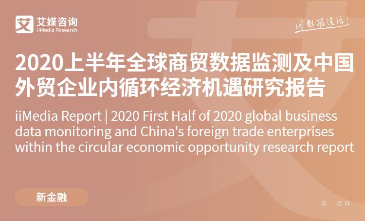 艾媒咨询|2020上半年全球商贸数据监测及中国外贸企业内循环经济机遇研究报告