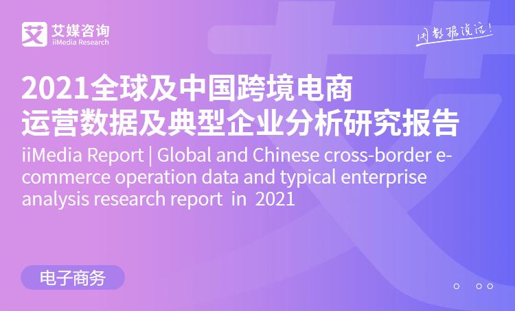 艾媒咨询|2021全球及中国跨境电商运营数据及典型企业分析研究报告