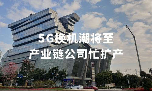 5G换机潮将至五分3d链公司忙扩产,9家公司拟募资逾188亿元