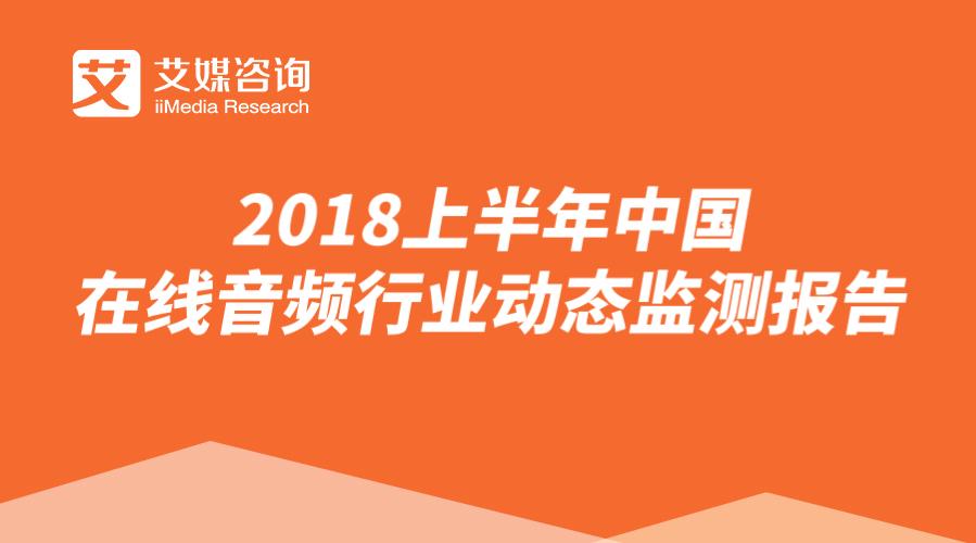 艾媒报告 | 2018上半年中国在线音频行业动态监测报告
