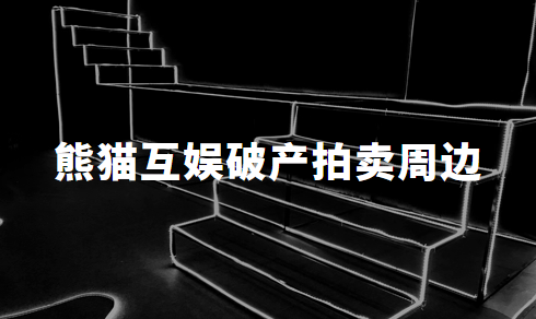 唏嘘落幕:王思聪旗下的熊猫互娱破产拍卖周边,所得13.8万元将用于破产清算