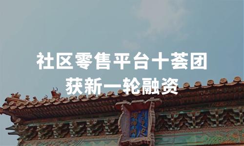 社区零售平台十荟团获8830 万美元融资,2019中国社区团购行业发展趋势分析