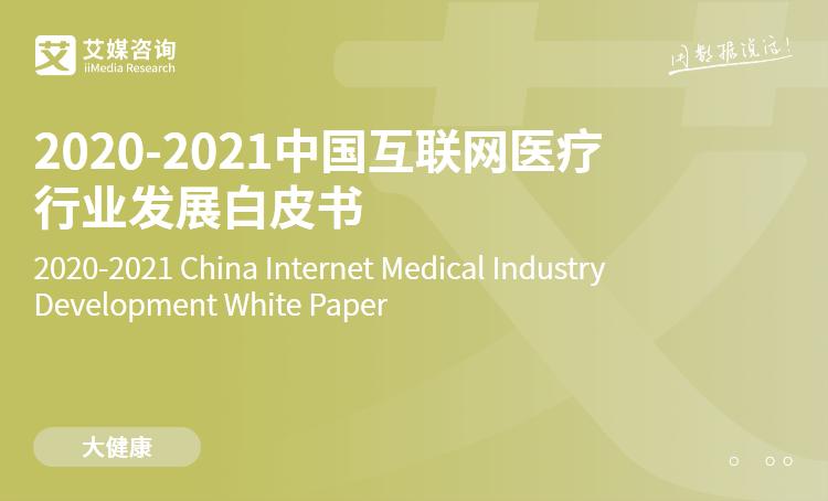 艾媒咨询|2020-2021中国互联网医疗行业发展白皮书
