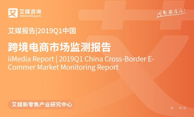 艾媒报告 |2019Q1中国跨境电商市场监测报告