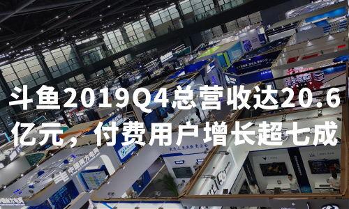 财报解读 | 斗鱼2019Q4总营收达20.6亿元,付费用户增长超七成,加大电竞全产业链布局