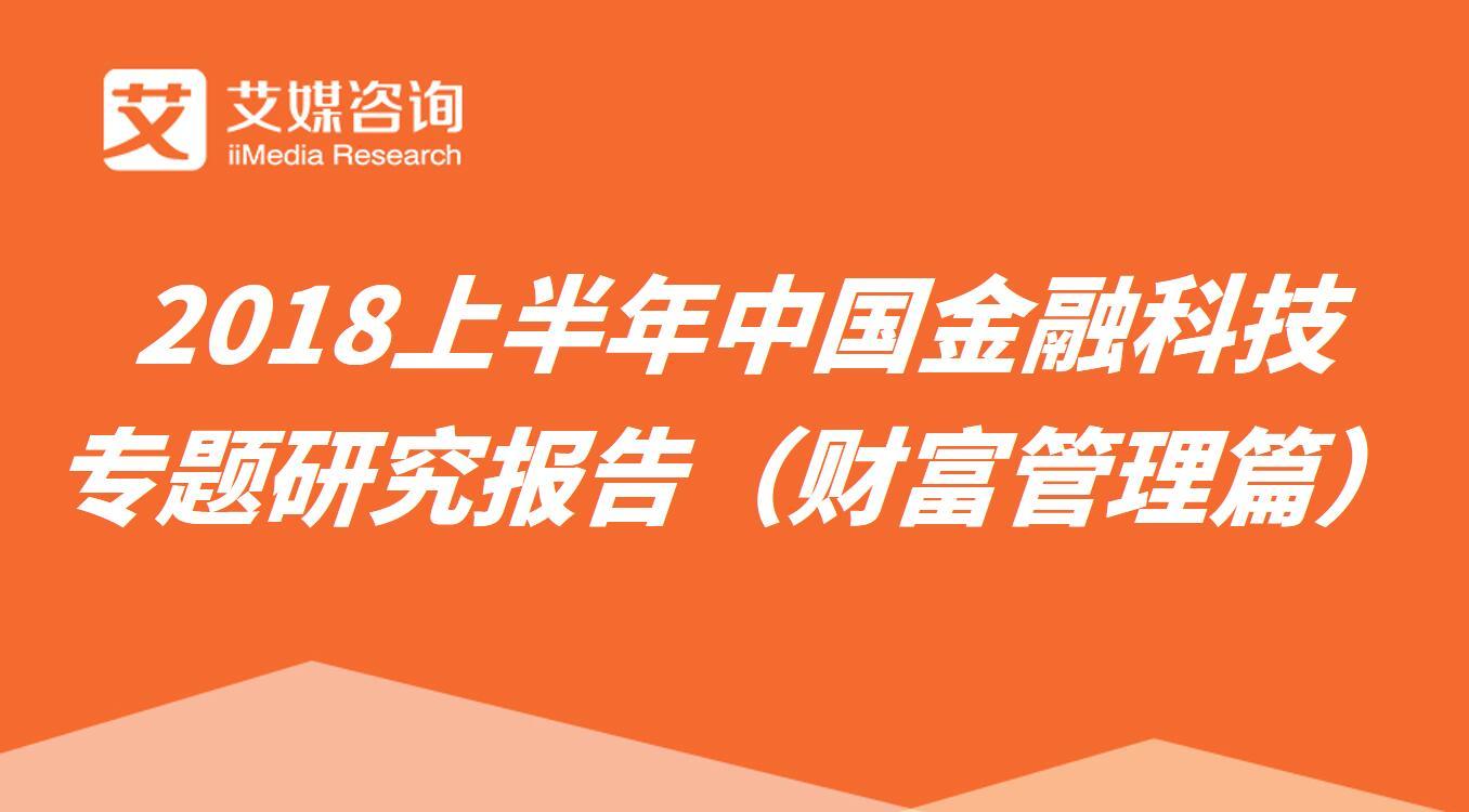 艾媒报告丨2018上半年中国金融科技专题研究报告(财富管理篇)
