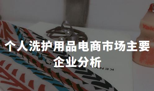 2019-2020中国个人洗护用品电商市场主要企业分析——宝洁、联合利华、拉芳家化、百雀羚