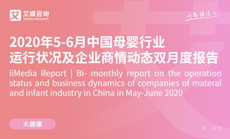 艾媒咨询|2020年5-6月中国母婴行业运行状况及企业商情动态双月度报告