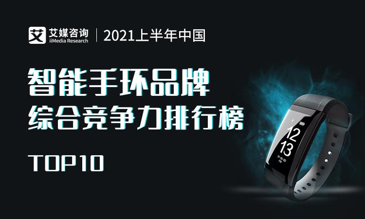 艾媒金榜|2021上半年中国智能手环品牌综合竞争力排行榜TOP10