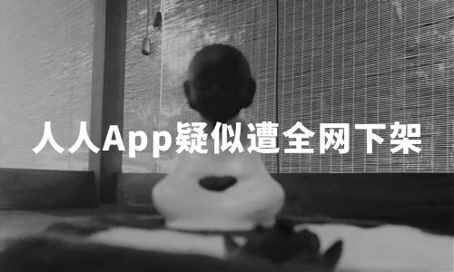 """""""回归""""仅半年,人人App疑似被全网下架,回不去的社交圈?"""