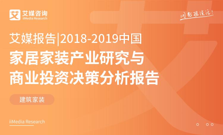 艾媒报告 |2018-2019中国家居家装产业研究与商业投资决策分析报告