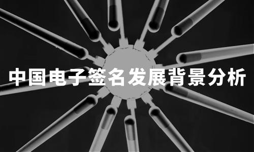 2020上半年中国电子签名行业发展背景及历程分析