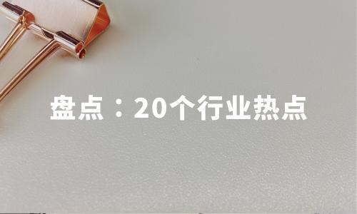 盘点20个行业热点,助力预判2020年行业趋势
