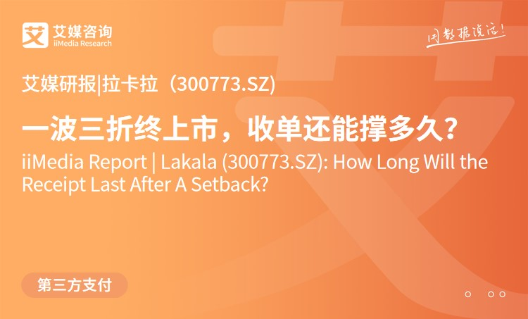 艾媒研报 |拉卡拉(300773.SZ):一波三折终上市,收单还能撑多久